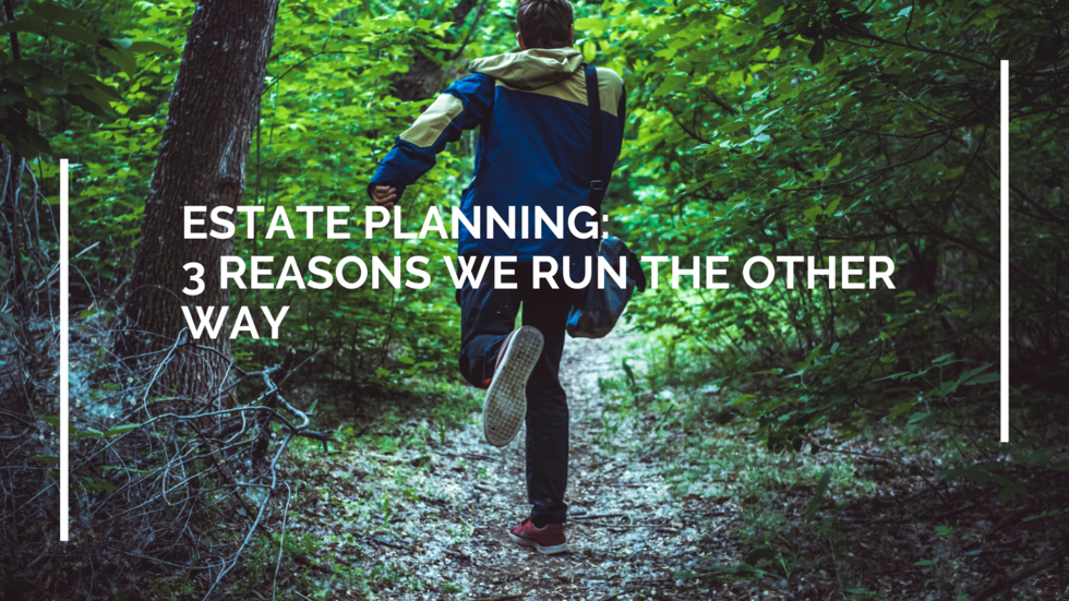 Estate-Planning-3-Reasons-Run-Other-Way