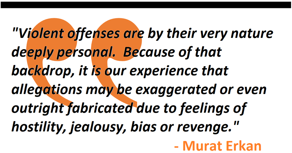 """""""Violent offenses are by their very nature deeply personal.  Because of that backdrop, it is our experience that allegations may be exaggerated or even outright fabricated due to feelings of hostility, jealousy, bias or revenge.""""  - Murat Erkan"""