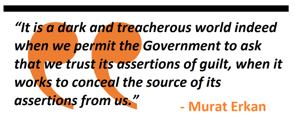 It is a dark and treacherous world indeed when we permit the Government to ask that we trust its assertions of guilt, when it works to conceal the source of its assertions from us.