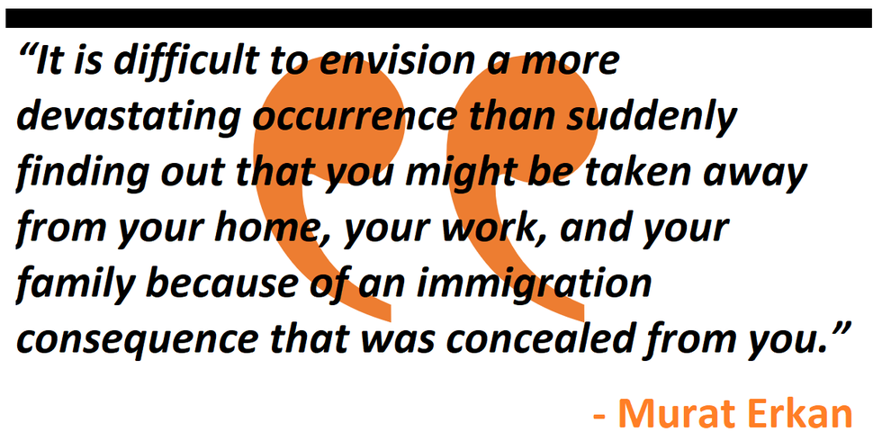 It is difficult to envision a more devastating occurrence than suddenly finding out that you might be taken away from your home, your work, and your family because of an immigration consequence that was concealed from you.