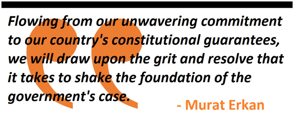 Flowing from our unwavering commitment to our country's constitutional guarantees, we will draw upon the grit and resolve that it takes to shake the foundation of the government's case.