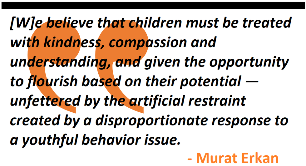children must be treated with kindness, compassion and understanding, and given the opportunity to flourish based on their potential — unfettered by the artificial restraint created by a disproportionate response to a youthful behavior issue