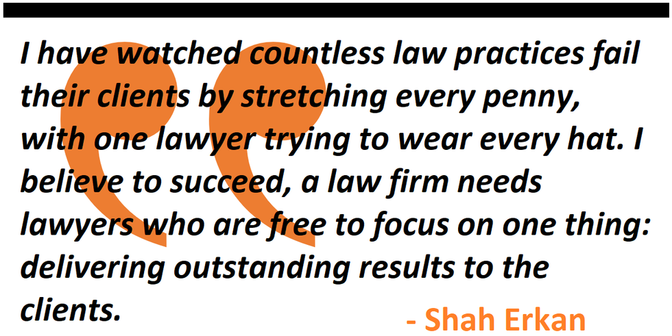 I have watched law practices fail their clients by stretching every penny, with one lawyer trying to wear every hat. I believe to succeed, a law firm needs lawyers who are free to focus on one thing: delivering outstanding results to the clients.