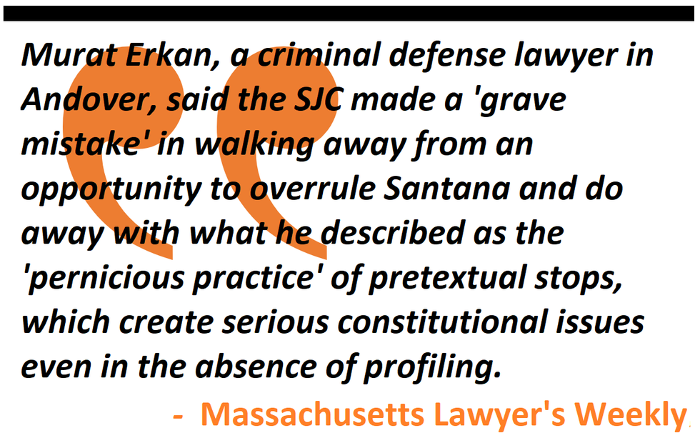 Murat Erkan  criminal defense lawyer in Andover said the SJC made a 'grave mistake' in not doing away with the 'pernicious practice' of pretextual stops, which create constitutional issues even in the absence of profiling. - Massachusetts Lawyer's Weekly