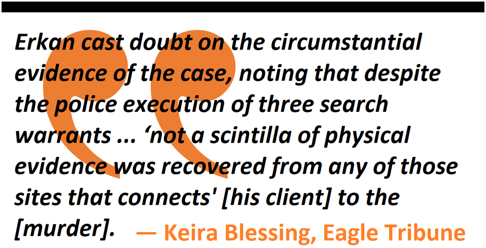 Erkan cast doubt on the circumstantial evidence of the case, noting that despite the police execution of three search warrants ... 'not a scintilla of physical evidence was recovered from any of those sites that connects' [his client] to the [murder].