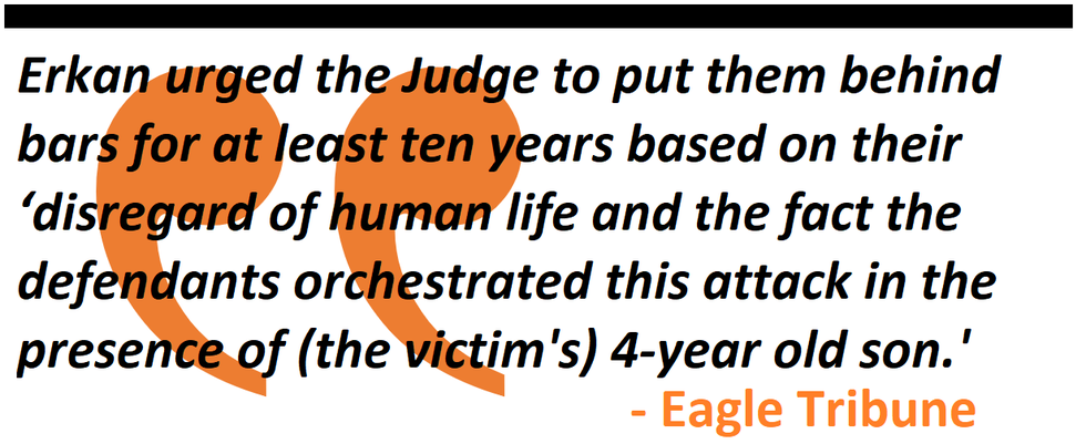 Erkan urged the Judge to put them behind bars for at least ten years based on their 'disregard of human life and the fact the defendants orchestrated this attack in the presence of (the victim's) 4-year old son.'