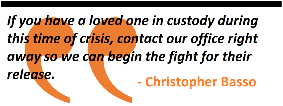 If you have a loved one in custody during this time of crisis, contact our office right away so we can begin the fight for their release.