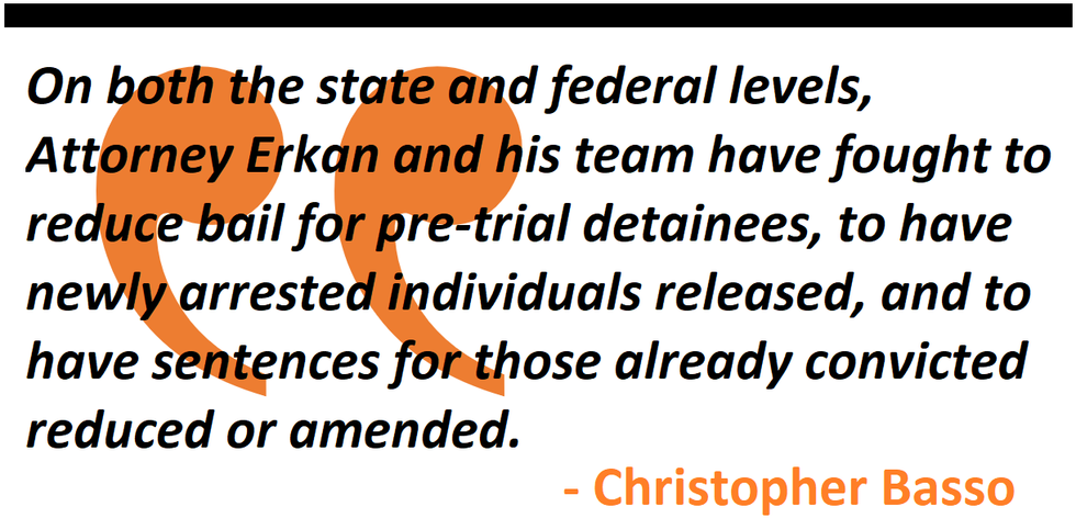 On both the state and federal levels, Attorney Erkan and his team have fought to reduce bail for pre-trial detainees, to have newly arrested individuals released, and to have sentences for those already convicted reduced or amended.