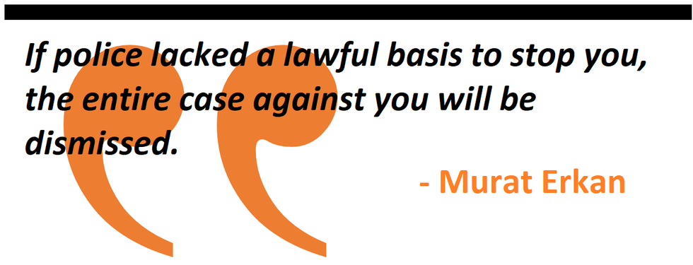 If police lacked a lawful basis to stop you, the entire case against you will be dismissed.