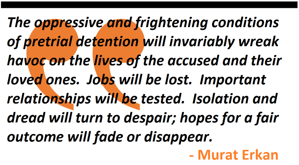 The oppressive and frightening conditions of pretrial detention will invariably wreak havoc on the lives of the accused and their loved ones.  Jobs will be lost.  Important relationships will be tested.  Isolation and dread will turn to despair