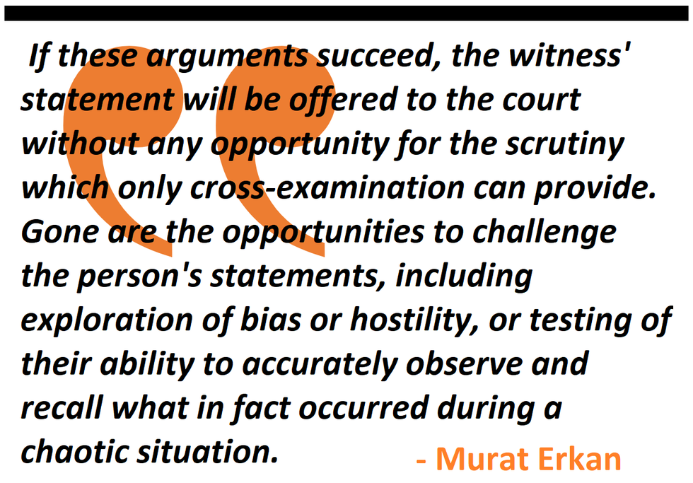 the statement will be offered without any opportunity for the scrutiny which only cross-examination can provide. Gone are the opportunities to challenge bias or hostility, or testing of their ability to accurately observe and recall what in fact occurred.