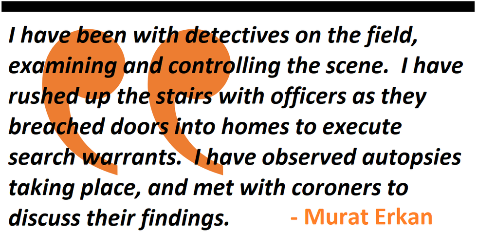 I have been with detectives on the field, rushed up the stairs as officers breached doorsto execute search warrants.  I have observed autopsies taking place