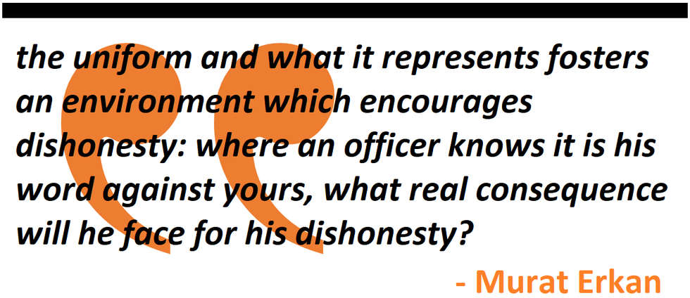 the uniform and what it represents fosters an environment which encourages dishonesty: where an officer knows it is his word against yours, what real consequence will he face for his dishonesty?