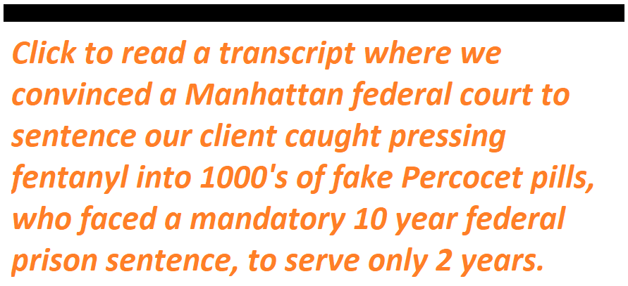 Click to read a transcript where we convinced a Manhattan federal court to sentence client caught pressing fentanyl into 1000's of fake Percocet pills, who faced a mandatory 10 year federal prison sentence, to serve only 2 years.