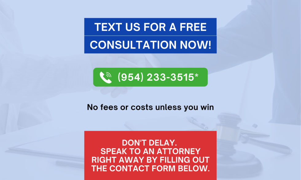 text us for a free consultation now! (954) 233 - 3515. No feed or costs unless you win. Don't delay. Speak to an attorney right away by filling out the contact form below.